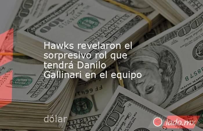Hawks revelaron el sorpresivo rol que tendrá Danilo Gallinari en el equipo . Noticias en tiempo real