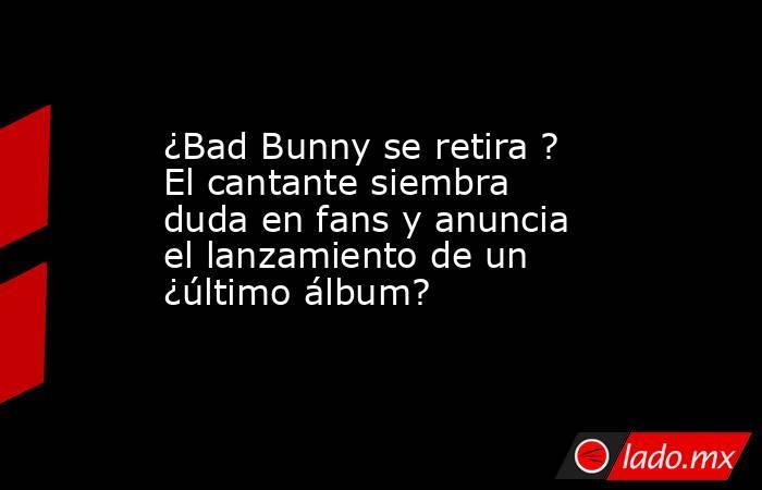 ¿Bad Bunny se retira ? El cantante siembra duda en fans y anuncia el lanzamiento de un ¿último álbum?. Noticias en tiempo real