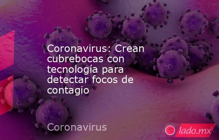 Coronavirus: Crean cubrebocas con tecnología para detectar focos de contagio. Noticias en tiempo real