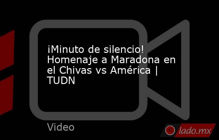 ¡Minuto de silencio! Homenaje a Maradona en el Chivas vs América   TUDN. Noticias en tiempo real