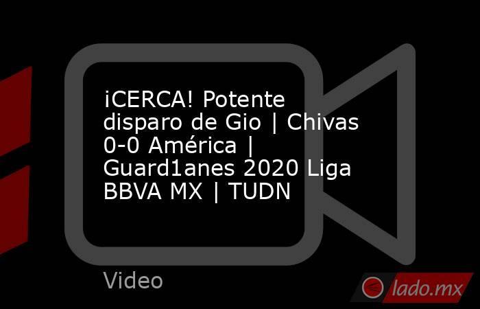 ¡CERCA! Potente disparo de Gio   Chivas 0-0 América   Guard1anes 2020 Liga BBVA MX   TUDN. Noticias en tiempo real