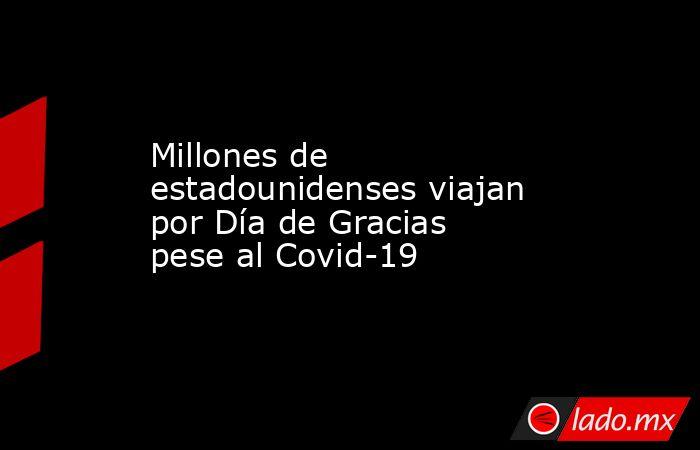 Millones de estadounidensesviajan por Día de Gracias pese al Covid-19   . Noticias en tiempo real