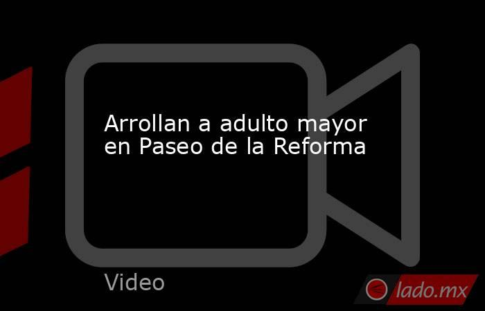 Arrollan a adulto mayor en Paseo de la Reforma. Noticias en tiempo real