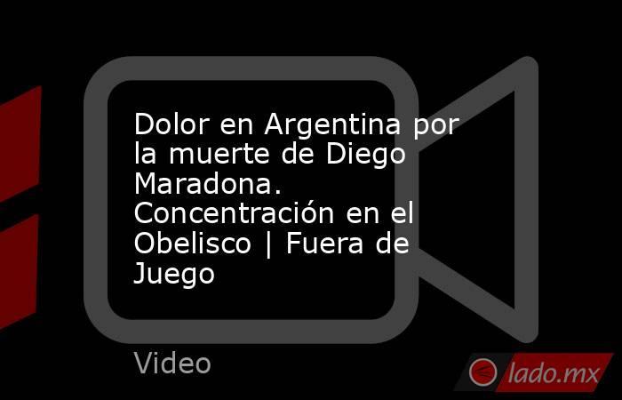 Dolor en Argentina por la muerte de Diego Maradona. Concentración en el Obelisco   Fuera de Juego. Noticias en tiempo real