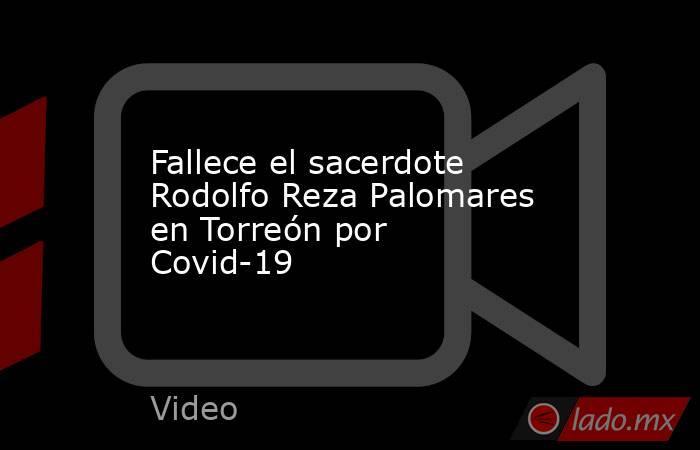 Fallece el sacerdote Rodolfo Reza Palomares en Torreón por Covid-19. Noticias en tiempo real