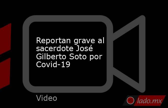 Reportan grave al sacerdote José Gilberto Soto por Covid-19. Noticias en tiempo real