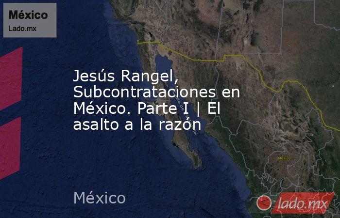 Jesús Rangel, Subcontrataciones en México. Parte I | El asalto a la razón. Noticias en tiempo real