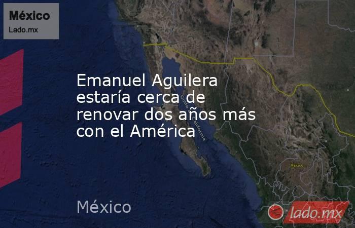 Emanuel Aguilera estaría cerca de renovar dos años más con el América. Noticias en tiempo real