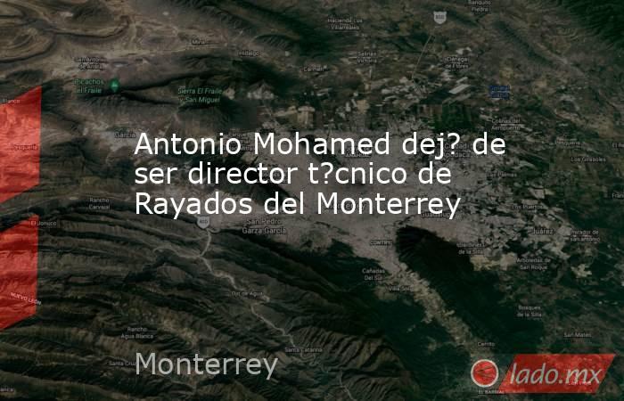 Antonio Mohamed dej? de ser director t?cnico de Rayados del Monterrey. Noticias en tiempo real
