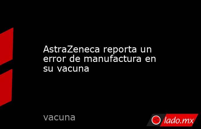 AstraZeneca reporta un error de manufactura en su vacuna. Noticias en tiempo real