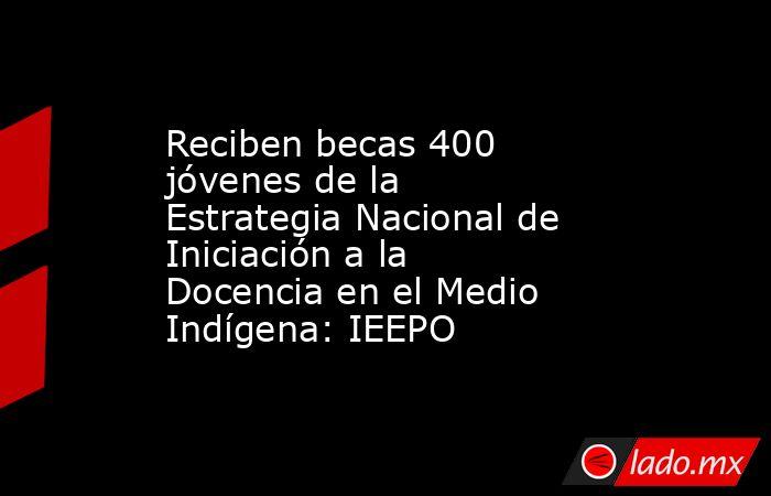 Reciben becas 400 jóvenes de la Estrategia Nacional de Iniciación a la Docencia en el Medio Indígena: IEEPO. Noticias en tiempo real