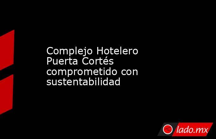 Complejo Hotelero Puerta Cortés comprometido con sustentabilidad. Noticias en tiempo real