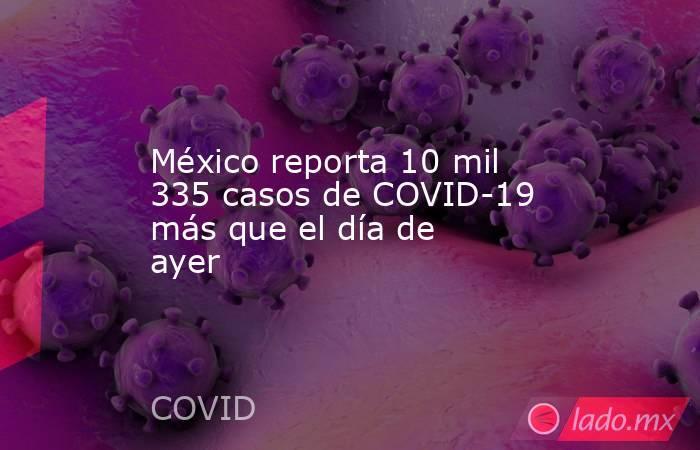 México reporta 10 mil 335 casos de COVID-19 más que el día de ayer. Noticias en tiempo real