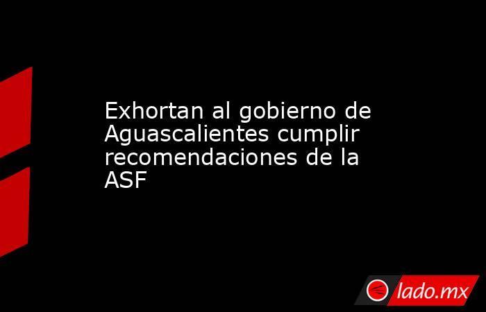 Exhortan al gobierno de Aguascalientes cumplir recomendaciones de la ASF. Noticias en tiempo real