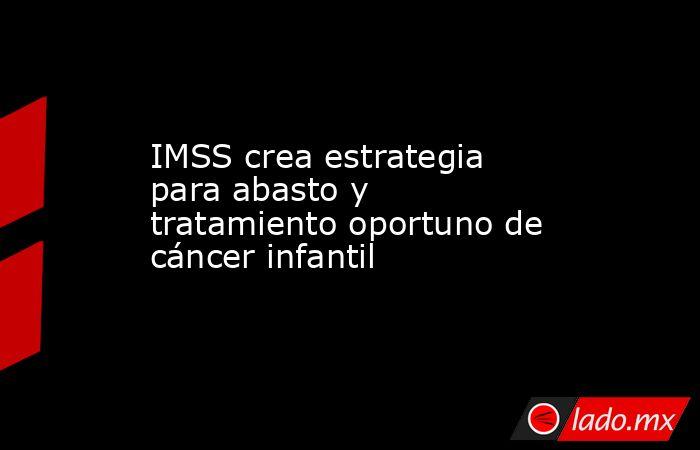 IMSS crea estrategia para abasto y tratamiento oportuno de cáncer infantil . Noticias en tiempo real