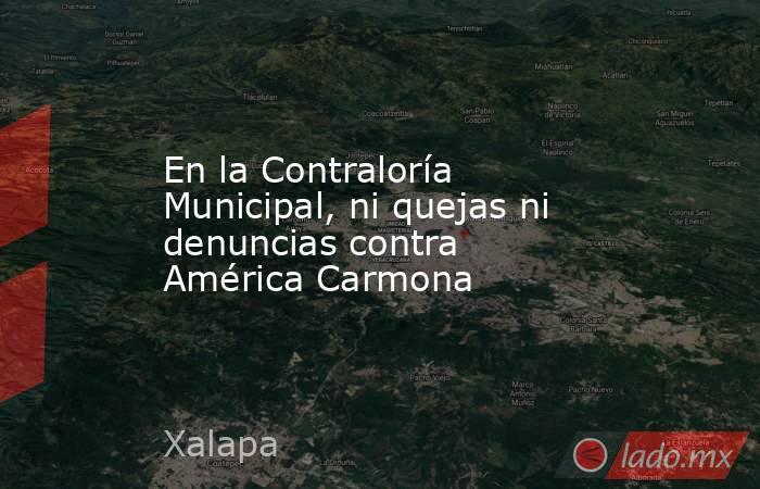 En la Contraloría Municipal, ni quejas ni denuncias contra América Carmona. Noticias en tiempo real