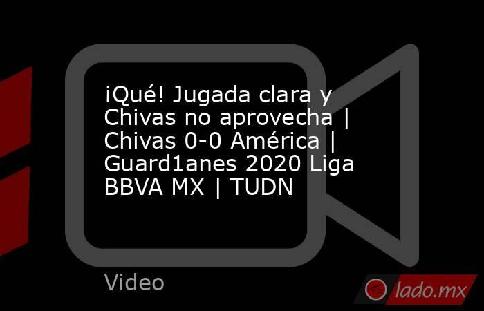 ¡Qué! Jugada clara y Chivas no aprovecha | Chivas 0-0 América | Guard1anes 2020 Liga BBVA MX | TUDN. Noticias en tiempo real