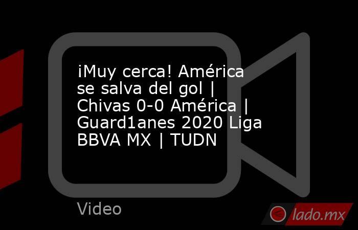 ¡Muy cerca! América se salva del gol | Chivas 0-0 América | Guard1anes 2020 Liga BBVA MX | TUDN. Noticias en tiempo real