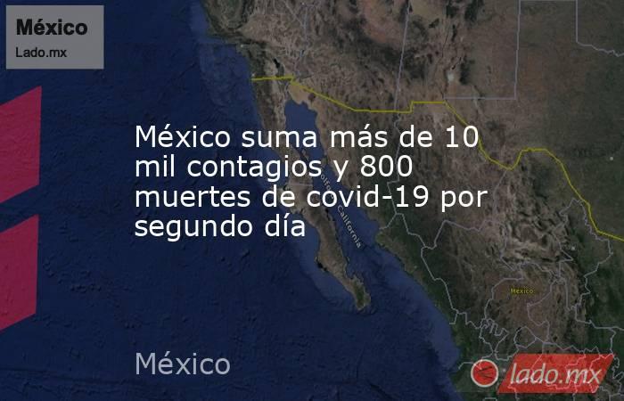 México suma más de 10 mil contagios y 800 muertes de covid-19 por segundo día. Noticias en tiempo real