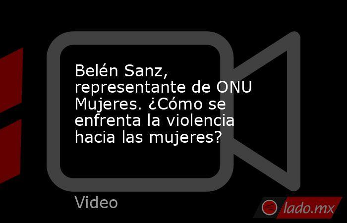 Belén Sanz, representante de ONU Mujeres. ¿Cómo se enfrenta la violencia hacia las mujeres?. Noticias en tiempo real