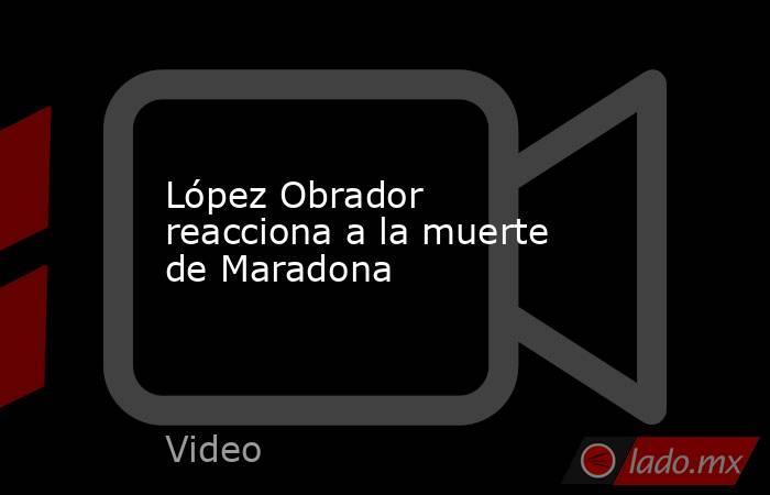 López Obrador reacciona a la muerte de Maradona. Noticias en tiempo real