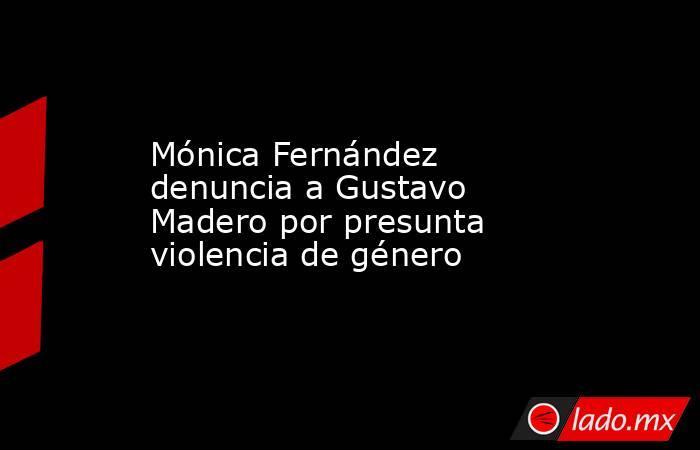 Mónica Fernández denuncia a Gustavo Madero por presunta violencia de género. Noticias en tiempo real