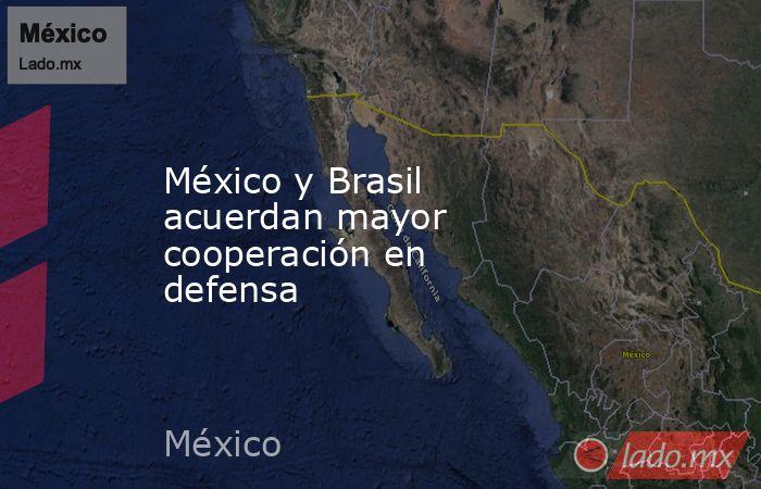 México y Brasil acuerdan mayor cooperación en defensa   . Noticias en tiempo real