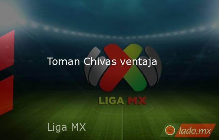 Toman Chivas ventaja . Noticias en tiempo real