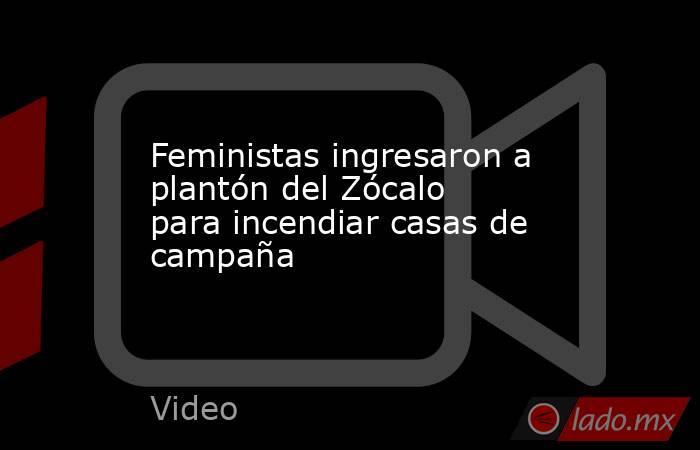Feministas ingresaron a plantón del Zócalo para incendiar casas de campaña. Noticias en tiempo real