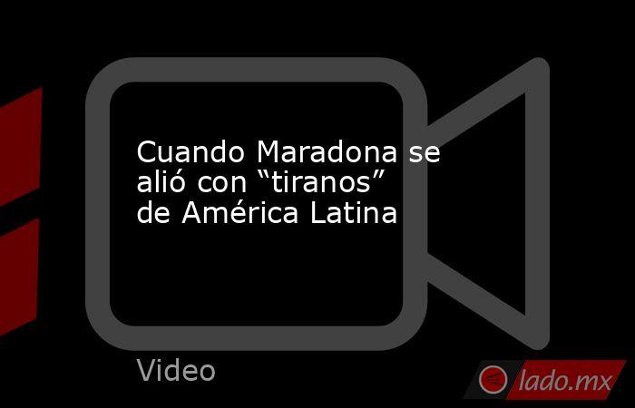 """Cuando Maradona se alió con """"tiranos"""" de América Latina. Noticias en tiempo real"""