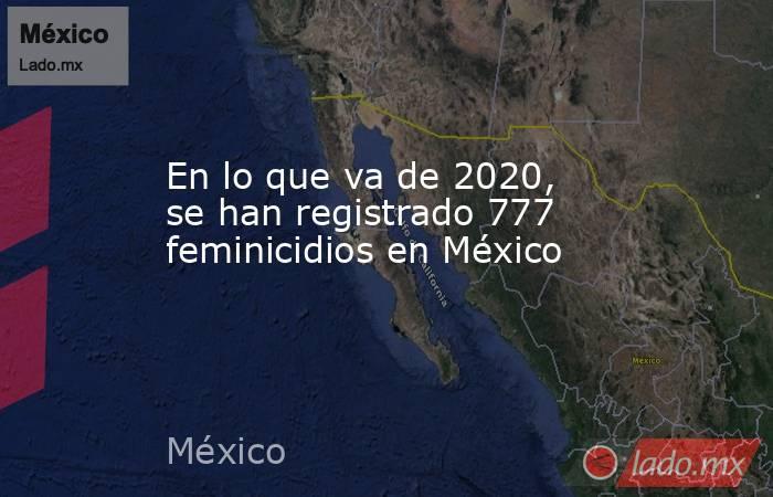 En lo que va de 2020, se han registrado 777 feminicidios en México   . Noticias en tiempo real