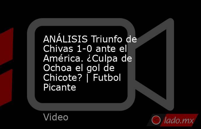 ANÁLISIS Triunfo de Chivas 1-0 ante el América. ¿Culpa de Ochoa el gol de Chicote? | Futbol Picante. Noticias en tiempo real