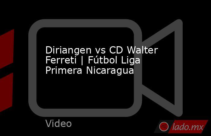 Diriangen vs CD Walter Ferreti | Fútbol Liga Primera Nicaragua. Noticias en tiempo real