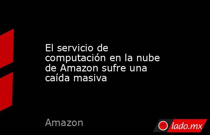 El servicio de computación en la nube de Amazon sufre una caída masiva. Noticias en tiempo real