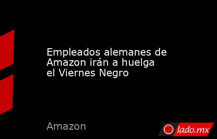 Empleados alemanes de Amazon irán a huelga el Viernes Negro. Noticias en tiempo real