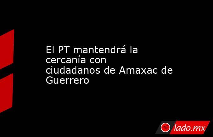 El PT mantendrá la cercanía con ciudadanos de Amaxac de Guerrero. Noticias en tiempo real