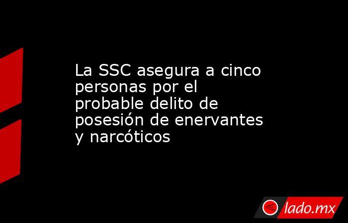 La SSC asegura a cinco personas por el probable delito de posesión de enervantes y narcóticos. Noticias en tiempo real