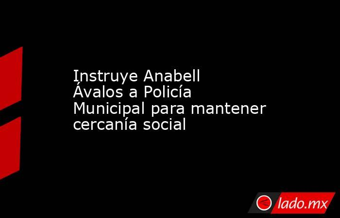 Instruye Anabell Ávalos a Policía Municipal para mantener cercanía social. Noticias en tiempo real