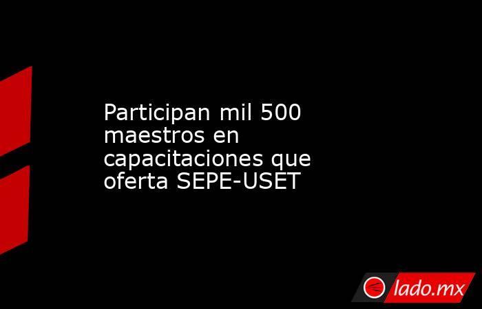 Participan mil 500 maestros en capacitaciones que oferta SEPE-USET. Noticias en tiempo real
