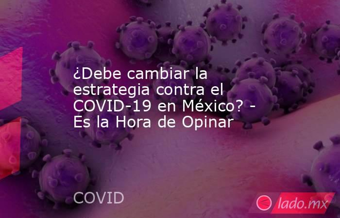 ¿Debe cambiar la estrategia contra el COVID-19 en México? - Es la Hora de Opinar. Noticias en tiempo real