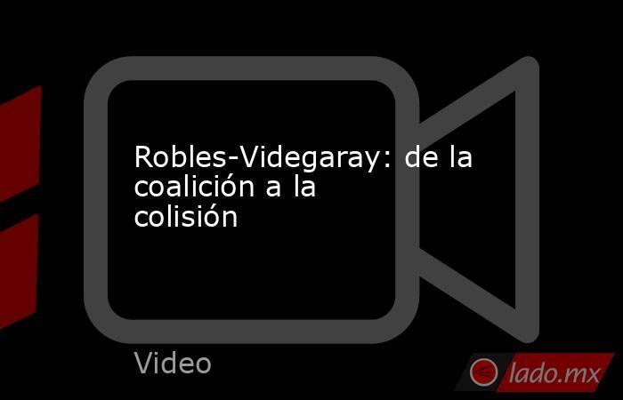 Robles-Videgaray: de la coalición a la colisión. Noticias en tiempo real