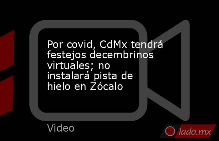 Por covid, CdMx tendrá festejos decembrinos virtuales; no instalará pista de hielo en Zócalo. Noticias en tiempo real