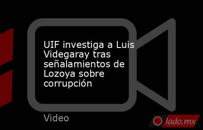 UIF investiga a Luis Videgaray tras señalamientos de Lozoya sobre corrupción. Noticias en tiempo real