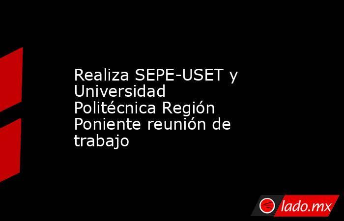 Realiza SEPE-USET y Universidad Politécnica Región Poniente reunión de trabajo. Noticias en tiempo real