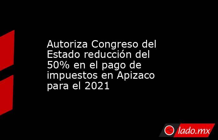 Autoriza Congreso del Estado reducción del 50% en el pago de impuestos en Apizaco para el 2021. Noticias en tiempo real