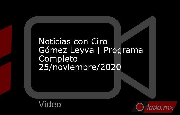 Noticias con Ciro Gómez Leyva | Programa Completo 25/noviembre/2020. Noticias en tiempo real