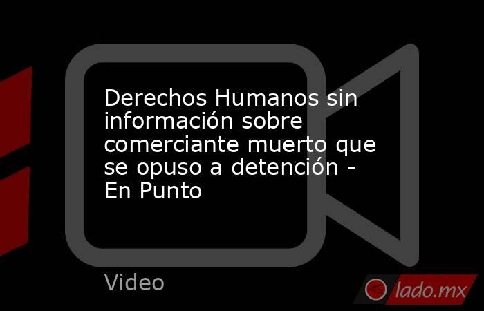 Derechos Humanos sin información sobre comerciante muerto que se opuso a detención - En Punto. Noticias en tiempo real