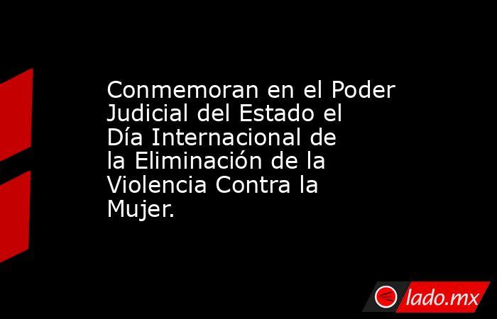 Conmemoran en el Poder Judicial del Estado el Día Internacional de la Eliminación de la Violencia Contra la Mujer.. Noticias en tiempo real