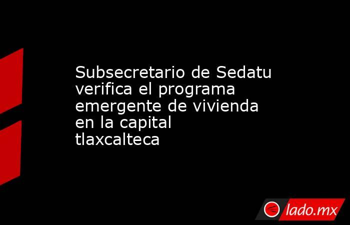 Subsecretario de Sedatu verifica el programa emergente de vivienda en la capital tlaxcalteca. Noticias en tiempo real