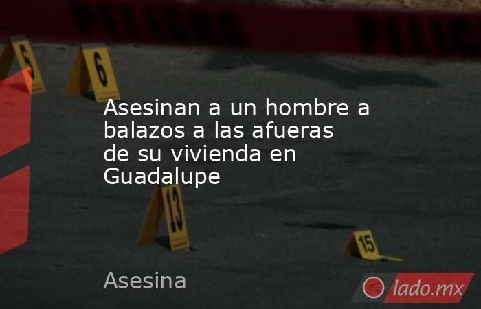Asesinan a un hombre a balazos a las afueras de su vivienda en Guadalupe . Noticias en tiempo real